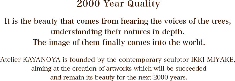 2000 Year Quality : it is the beauty that comes from hearing the voices of the trees, understanding their natures in depth. The image of them finally comes into the world.\r\nAtelier KAYANOYA is founded by the contemporary sculptor IKKI MIYAKE, aiming at the creation of artworks which will be succeeded and remain its beauty for the next 2000 years.
